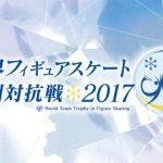 『世界フィギュアスケート国別対抗戦2017』出場選手と日程・テレビ放送
